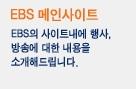 EBS 메인 사이트 EBS의 사이트내에 행사, 방송에 대한 내용을 소개해 드립니다.