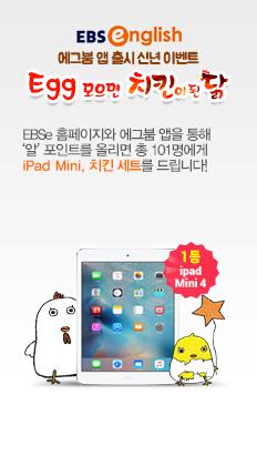 EBS english Egg Boom앱 출시 신년 이벤트 Egg 모으면 치킨이 된 닭 EBSe 홈페이지와 Egg Boom 앱을 통해 '알'포인트를 올리면 총 101명에게 iPad Mini, 치킨 세트를 드립니다! 1등 iPad Mini 4