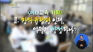 EBS 교육 대토론, <미래교육 기획> Ⅱ. 창의·융합형 인재, 어떻게 양성하나?
