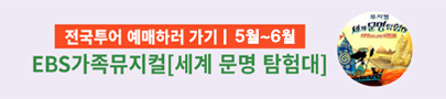 EBS 가족뮤지컬 '세계 문명 탐험대' 전국투어 예매하러 가기 (4월~6월)