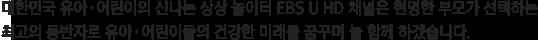 대한민국 유아·어린이의 신나는 상상 놀이터 EBS U HD 채널은 현명한 부모가 선택하는 최고의 동반자로 유아·어린이들의 건강한 미래를 꿈꾸며 늘 함께 하겠습니다.