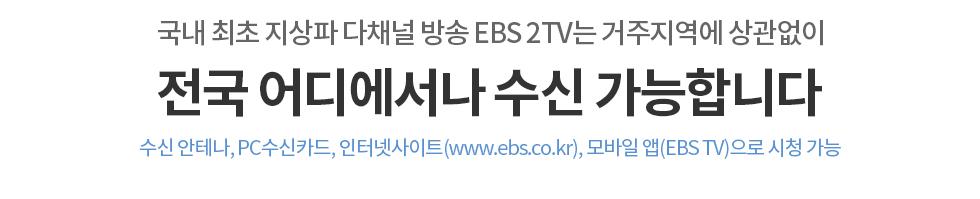 국내최초 지상파 다채널 방송 EBS 2TV는 거주지역에 상관없이 전국 어디에서나 수신 가능합니다. 수신 안테나, PC수신카드, 인터넷사이트(www.ebs.co.kr), 모바일 앱(APP)으로 시청 가능
