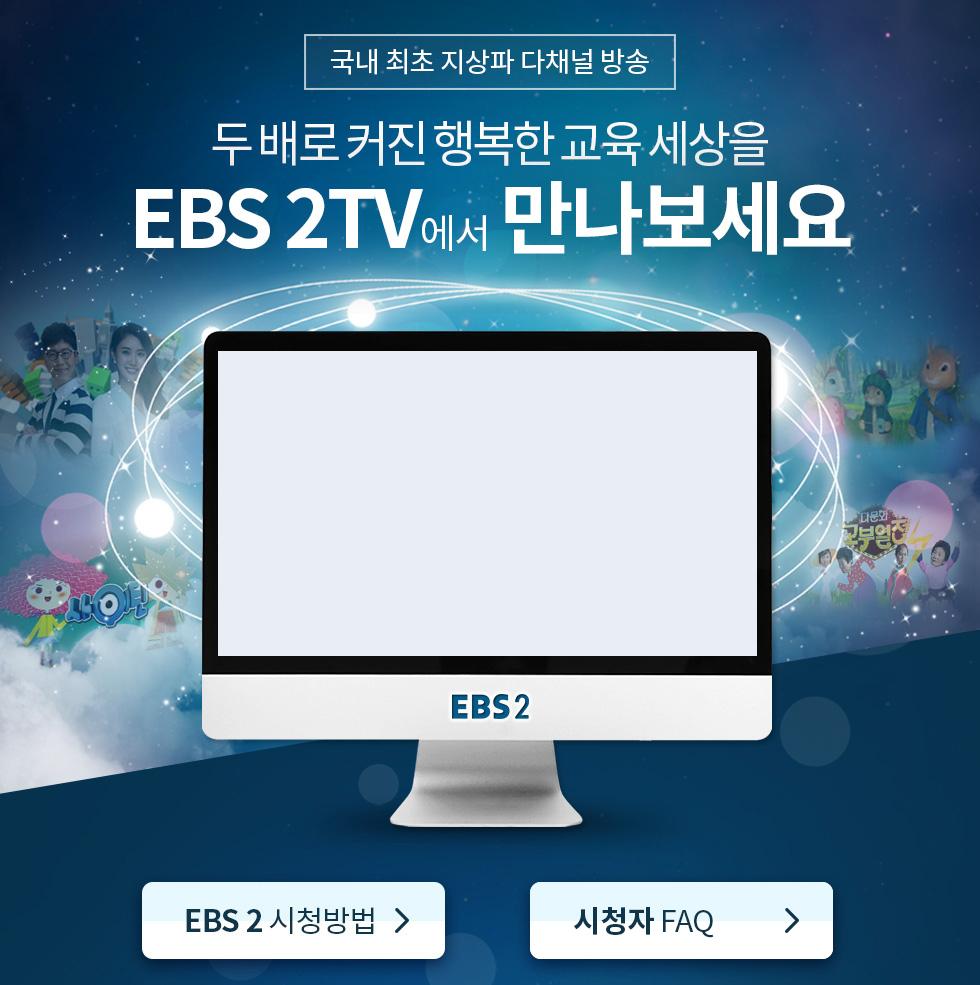 국내 최초 지상파 다채널 방송. 두배로 커진 행복한 교육 세상을 EBS 2TV에서 만나보세요