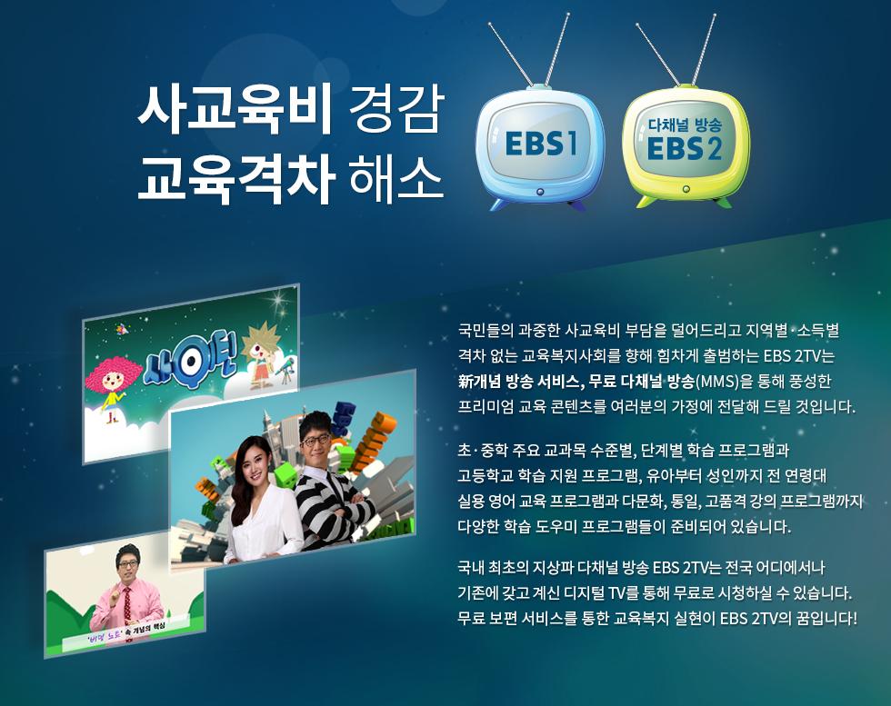 사교육비 경감 교육격차 해소. 국민들의 과중한 사교육비 부담을 덜어드리고 지역별·소득별 격차 없는 교육복지사회를 향해 힘차게 출범하는 EBS 2TV는 新개념 방송 서비스, 무료 다채널 방송(MMS)을 통해 풍성한 프리미엄 교육 콘텐츠를 여러분의 가정에 전달해 드릴 것입니다. 초·중학 주요 교과목 수준별, 단계별 학습 프로그램과 고등학교 학습 지원 프로그램, 유아부터 성인까지 전 연령대 실용 영어 교육 프로그램과 다문화, 통일, 고품격 강의 프로그램까지 다양한 학습 도우미 프로그램들이 준비되어 있습니다. 국내 최초의 지상파 다채널 방송 EBS 2TV는 전국 어디에서나 기존에 갖고 계신 디지털 TV를 통해 무료로 시청하실 수 있습니다. 무료 보편 서비스를 통한 교육복지 실현! 2015년 새해, 희망찬 첫 걸음을 내딛는 EBS 2TV의 꿈입니다!