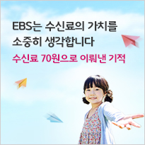 EBS는 수신료의 가치를 소중히 생각합니다.수신료 70원으로 이뤄낸 기적