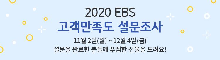 2020EBS 고객만족도 설문조사 |  2020년11월 02일 (월) ~ 12월 04일(금) 설문을 완료한 분들께 푸짐한 선물을 드려요!