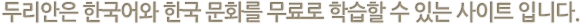 두리안 사이트는 한국어, 한국문화에 대한 내용을 무료로 학습 할 수 있는 사이트입니다.